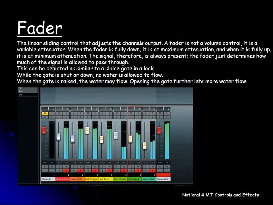 Fader The linear sliding control that adjusts the channels output. A fader is not a volume control, it is a.