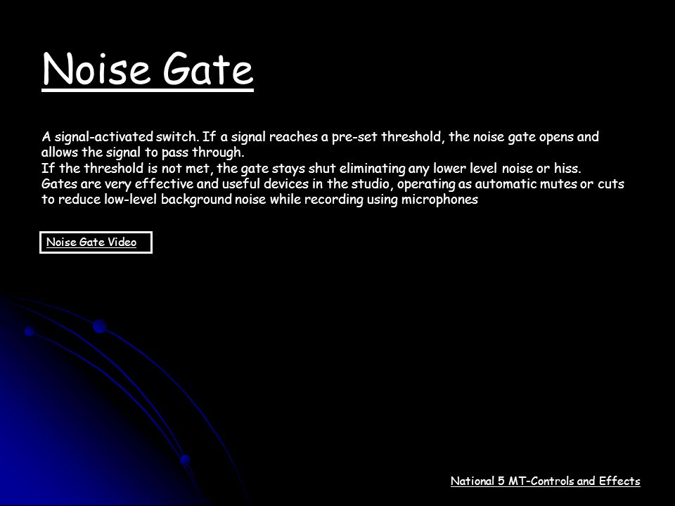 Noise Gate A signal-activated switch. If a signal reaches a pre-set threshold, the noise gate opens and.