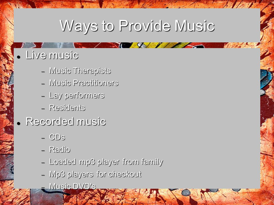 Ways to Provide Music Live music Recorded music Music Therapists