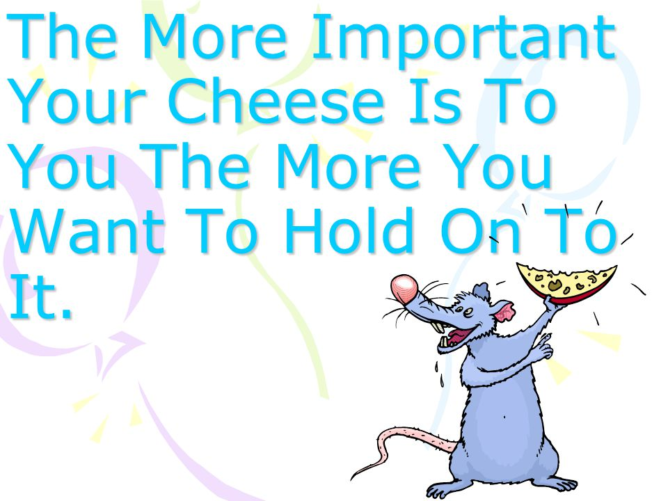 The More Important Your Cheese Is To You The More You Want To Hold On To It.