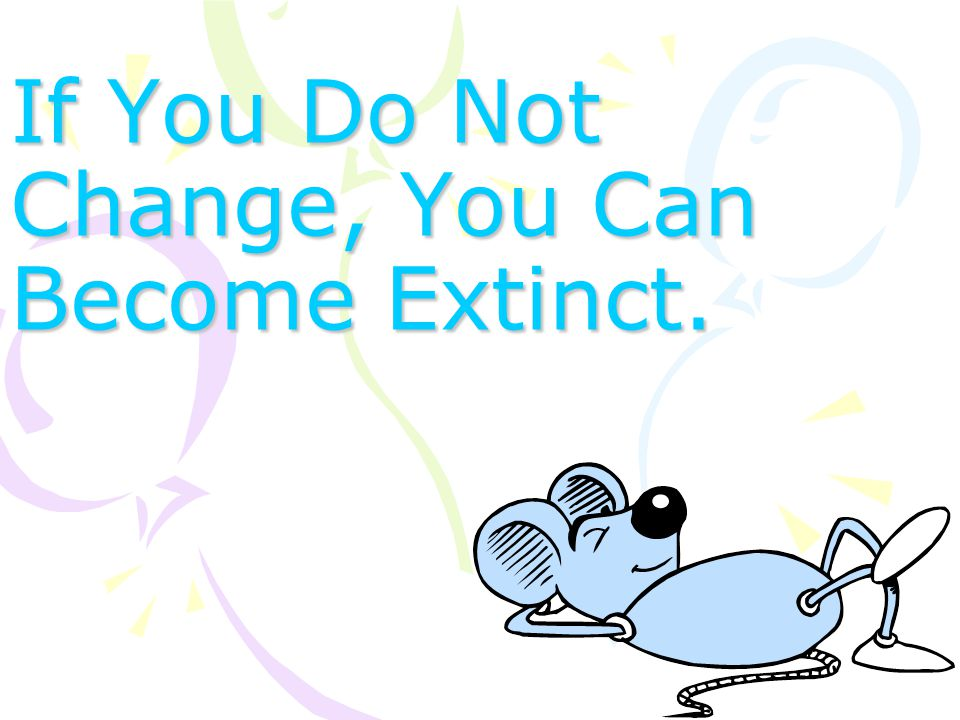If You Do Not Change, You Can Become Extinct.