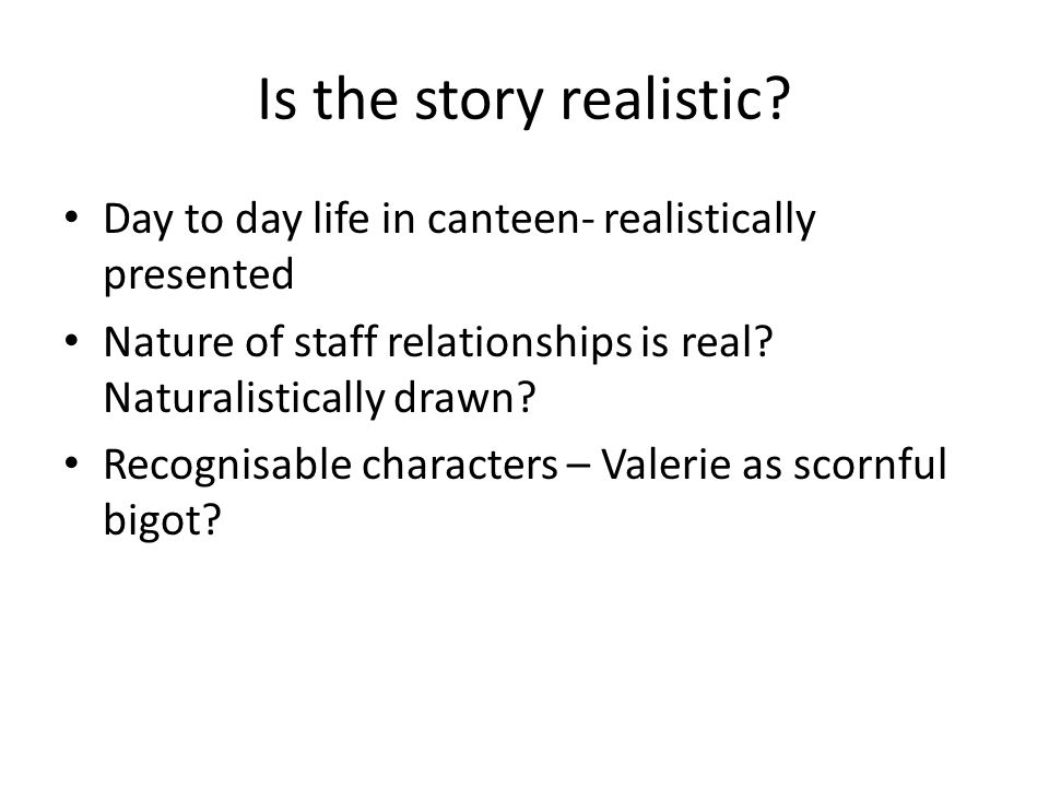 Is the story realistic Day to day life in canteen- realistically presented. Nature of staff relationships is real Naturalistically drawn