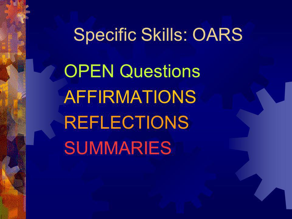 Specific Skills: OARS OPEN Questions AFFIRMATIONS REFLECTIONS SUMMARIES