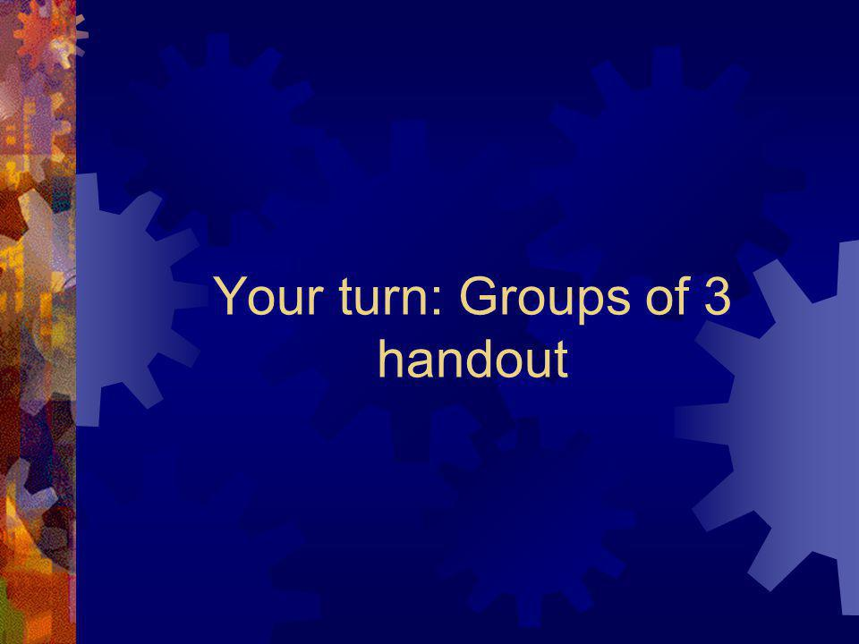 Your turn: Groups of 3 handout