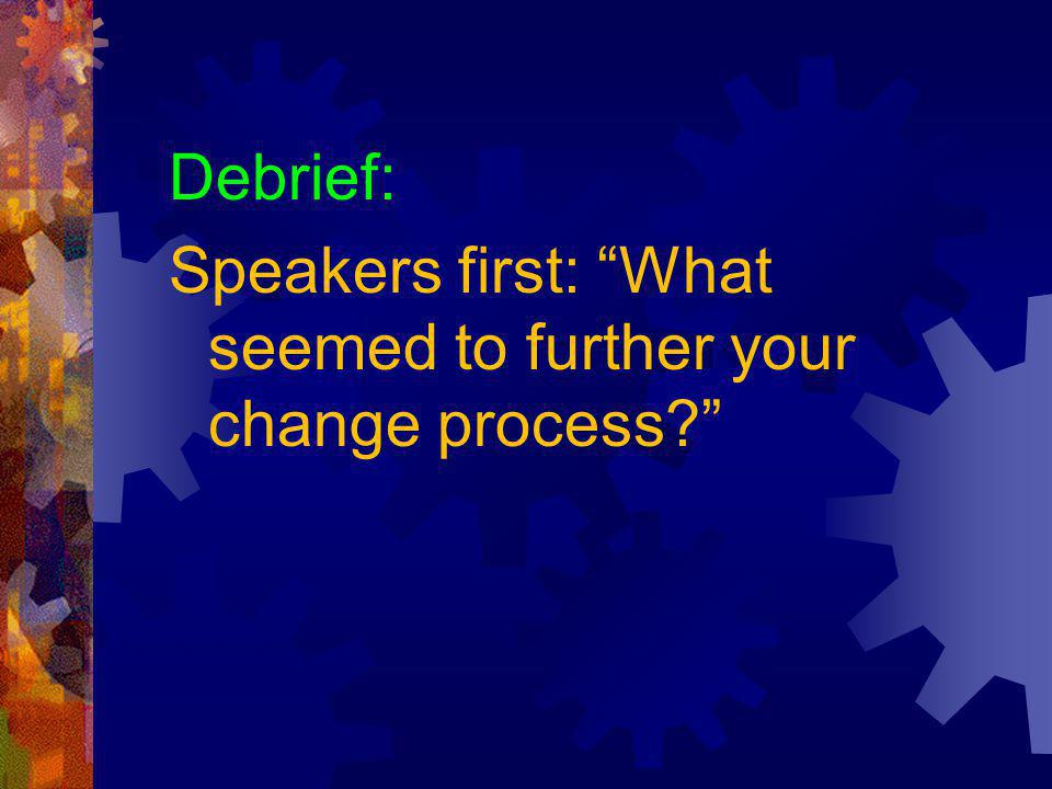 Debrief: Speakers first: What seemed to further your change process