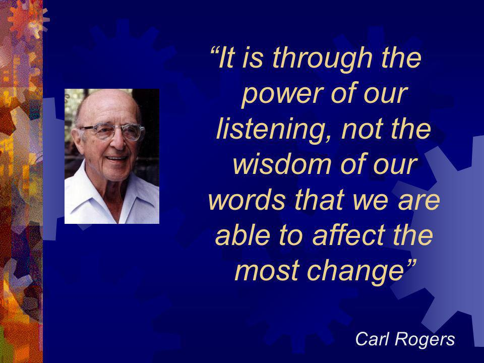 It is through the power of our listening, not the wisdom of our words that we are able to affect the most change