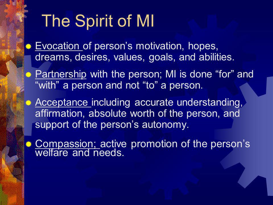 The Spirit of MI Evocation of person's motivation, hopes, dreams, desires, values, goals, and abilities.