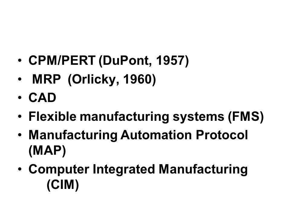 CPM/PERT (DuPont, 1957) MRP (Orlicky, 1960) CAD. Flexible manufacturing systems (FMS) Manufacturing Automation Protocol (MAP)