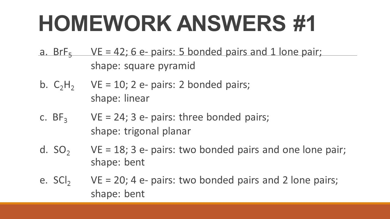 HOMEWORK ANSWERS #1 a. BrF5 VE = 42; 6 e- pairs: 5 bonded pairs and 1 lone pair; shape: square pyramid.