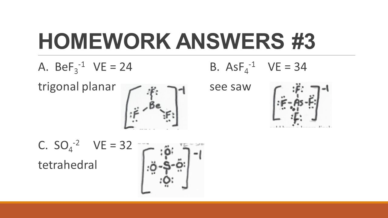 HOMEWORK ANSWERS #3 A. BeF3-1 VE = 24 B. AsF4-1 VE = 34