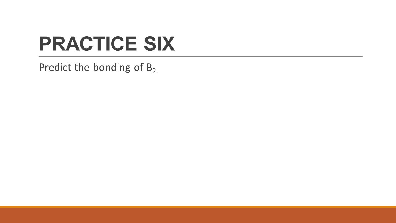 PRACTICE SIX Predict the bonding of B2.