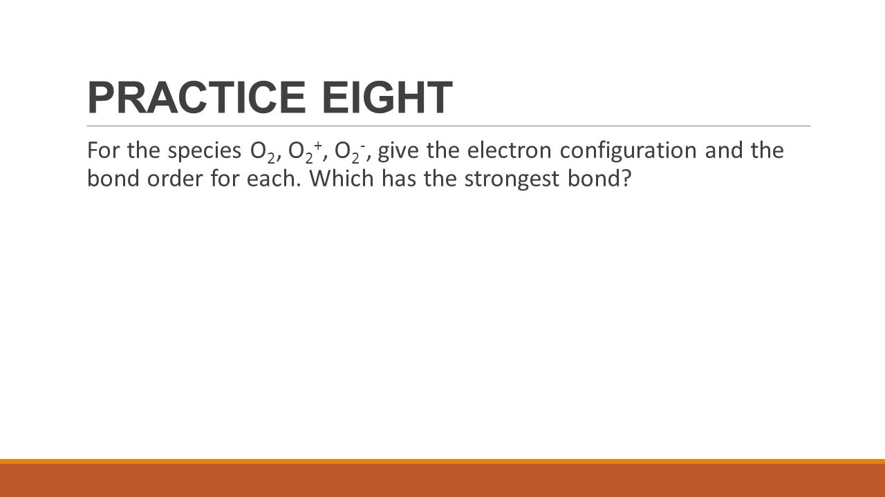 PRACTICE EIGHT For the species O2, O2+, O2-, give the electron configuration and the bond order for each.