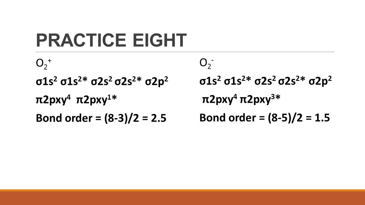 PRACTICE EIGHT O2+ O2- σ1s2 σ1s2* σ2s2 σ2s2* σ2p2