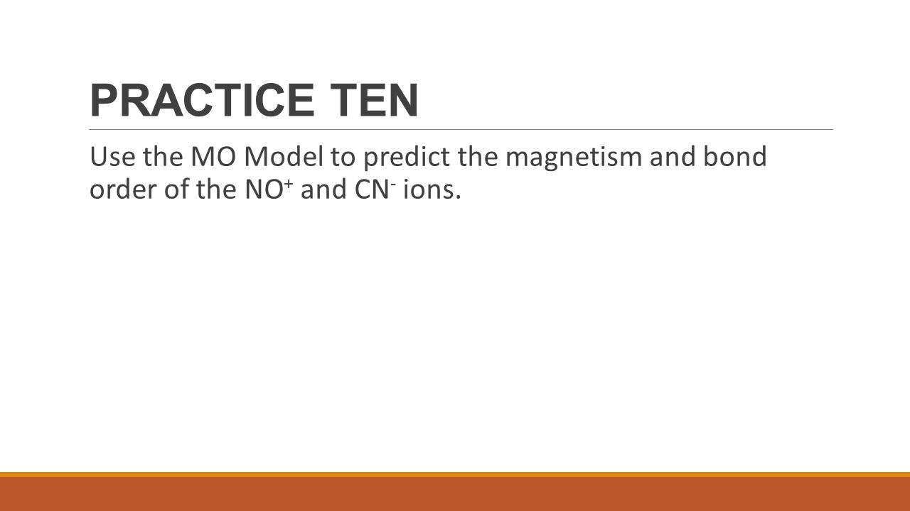 PRACTICE TEN Use the MO Model to predict the magnetism and bond order of the NO+ and CN- ions.
