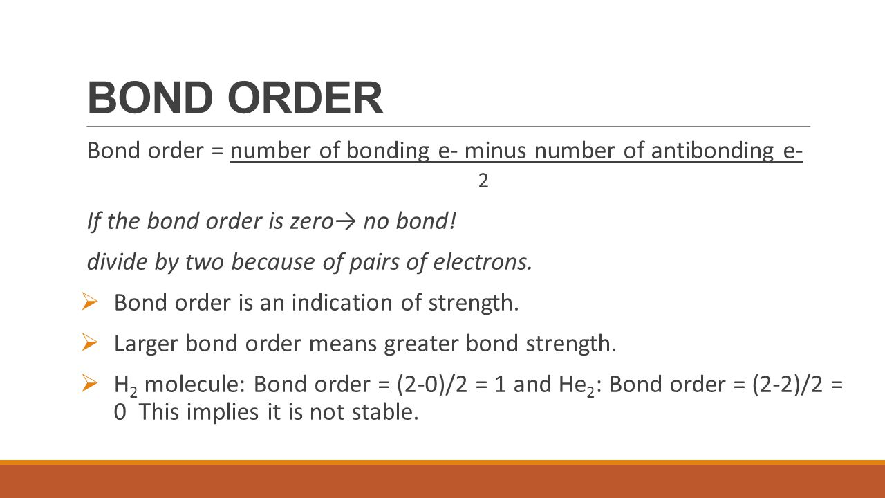 BOND ORDER Bond order = number of bonding e- minus number of antibonding e- 2. If the bond order is zero→ no bond!