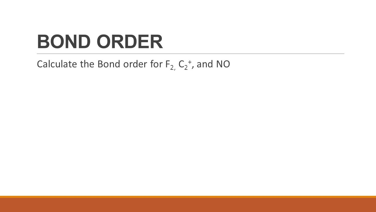 BOND ORDER Calculate the Bond order for F2, C2+, and NO