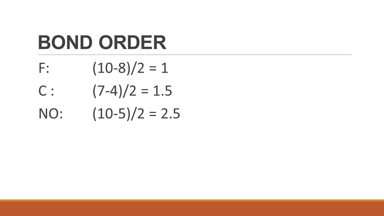 BOND ORDER F: (10-8)/2 = 1 C : (7-4)/2 = 1.5 NO: (10-5)/2 = 2.5
