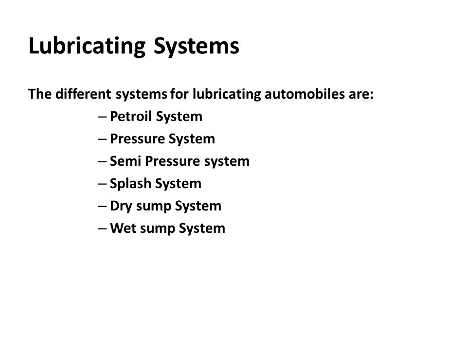 Lubricating Systems The different systems for lubricating automobiles are: Petroil System. Pressure System.