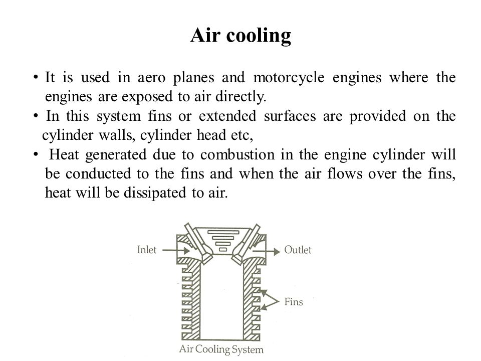 Air cooling It is used in aero planes and motorcycle engines where the engines are exposed to air directly.