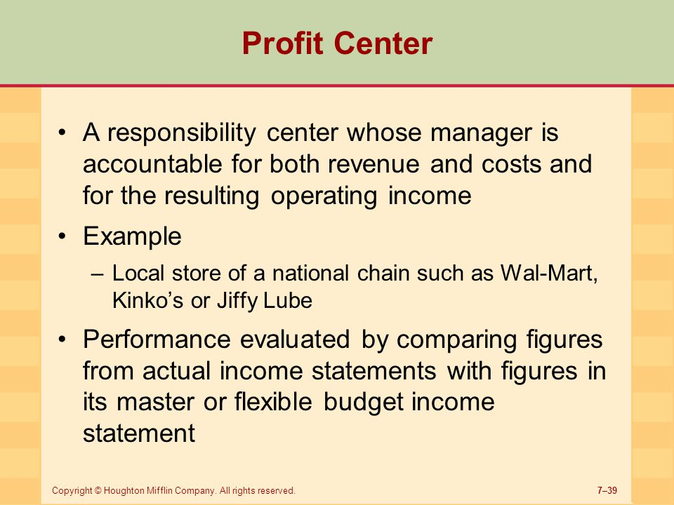 Profit Center A responsibility center whose manager is accountable for both revenue and costs and for the resulting operating income.