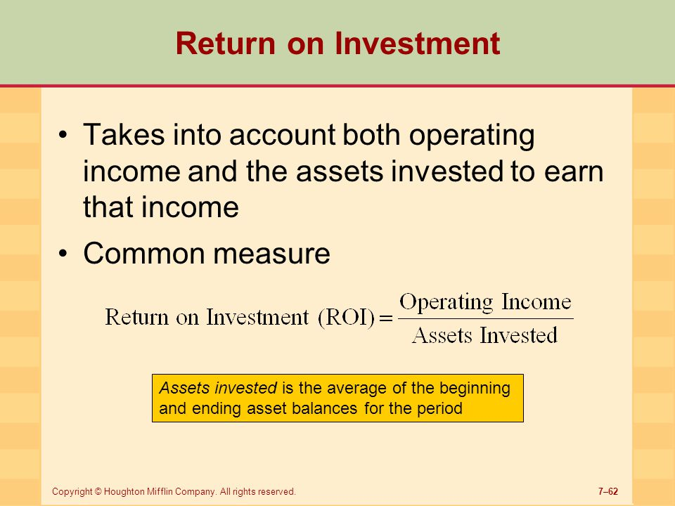 Return on Investment Takes into account both operating income and the assets invested to earn that income.