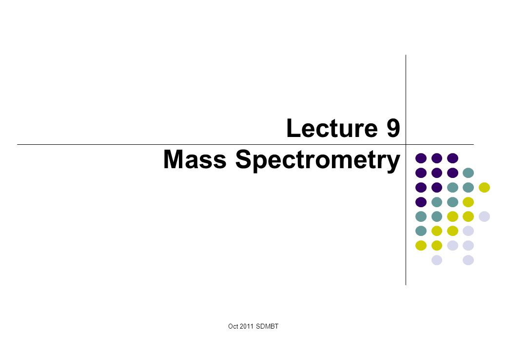 Lecture 9 Mass Spectrometry Oct 2011 SDMBT October 2011 SDMBT