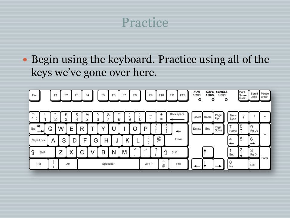 Practice Begin using the keyboard. Practice using all of the keys we've gone over here.
