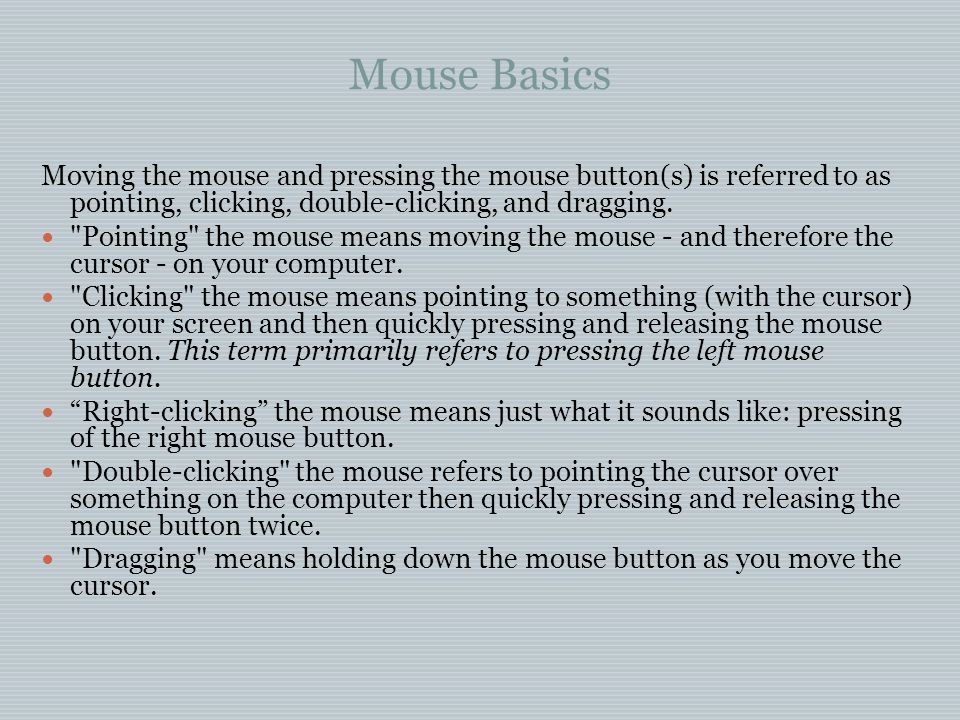 Mouse Basics Moving the mouse and pressing the mouse button(s) is referred to as pointing, clicking, double-clicking, and dragging.