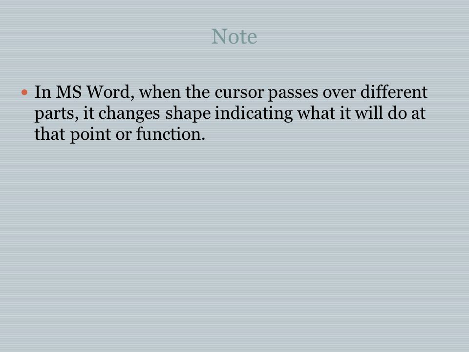 Note In MS Word, when the cursor passes over different parts, it changes shape indicating what it will do at that point or function.
