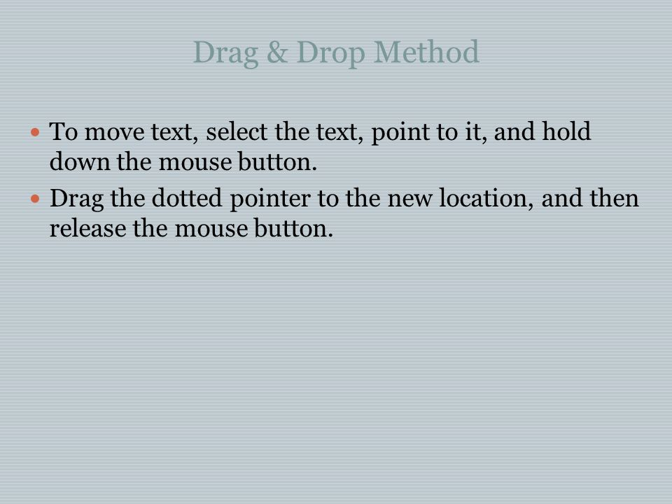 Drag & Drop Method To move text, select the text, point to it, and hold down the mouse button.