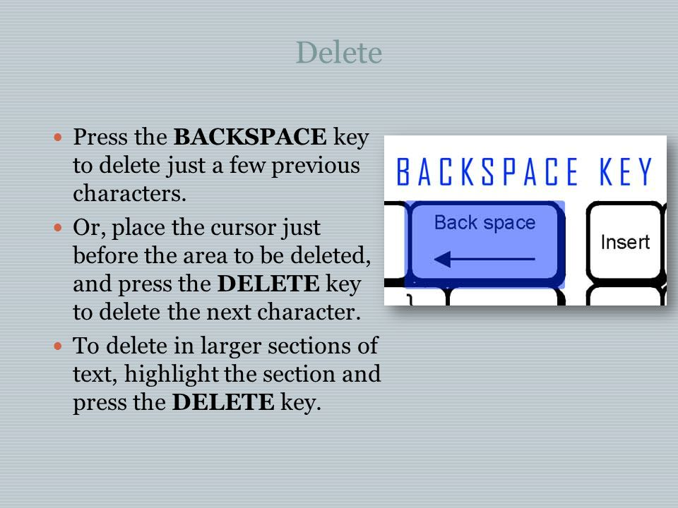 Delete Press the BACKSPACE key to delete just a few previous characters.