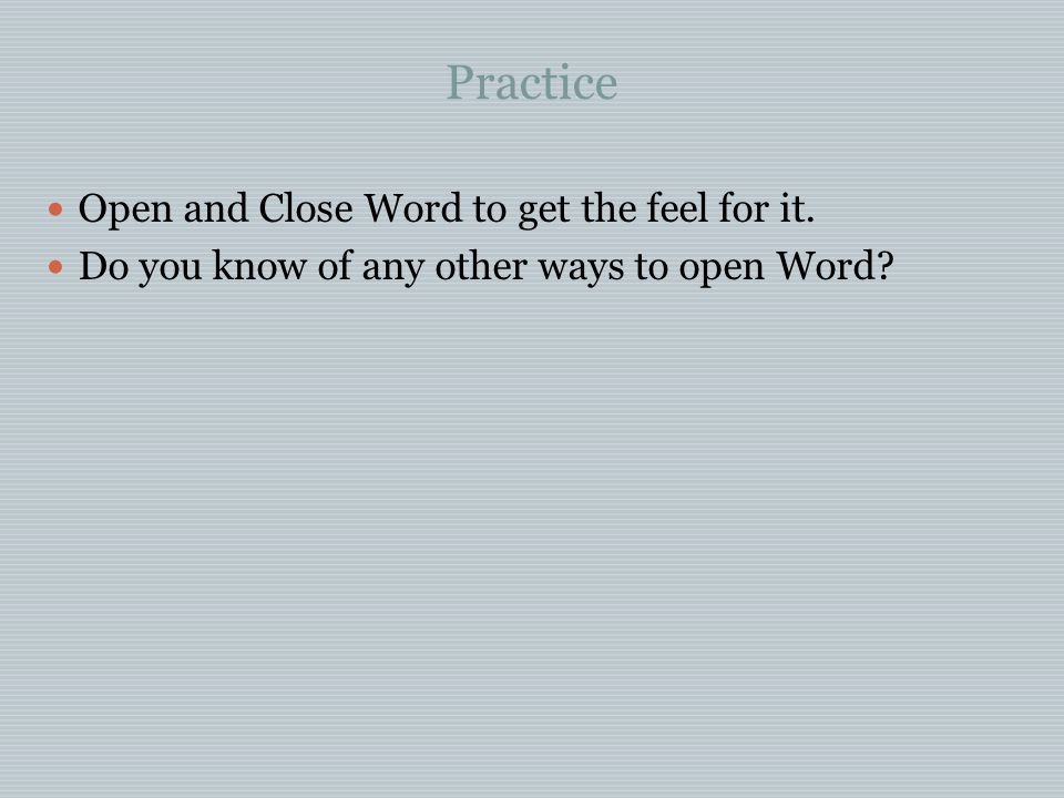 Practice Open and Close Word to get the feel for it.