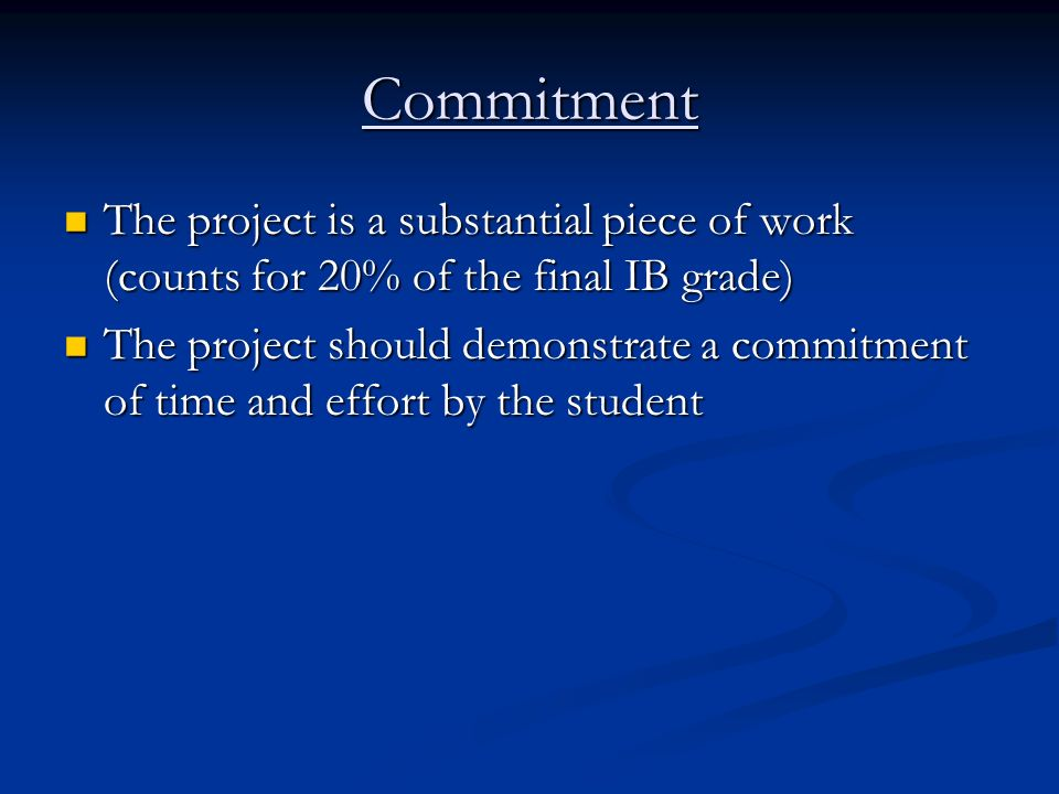 Commitment The project is a substantial piece of work (counts for 20% of the final IB grade)
