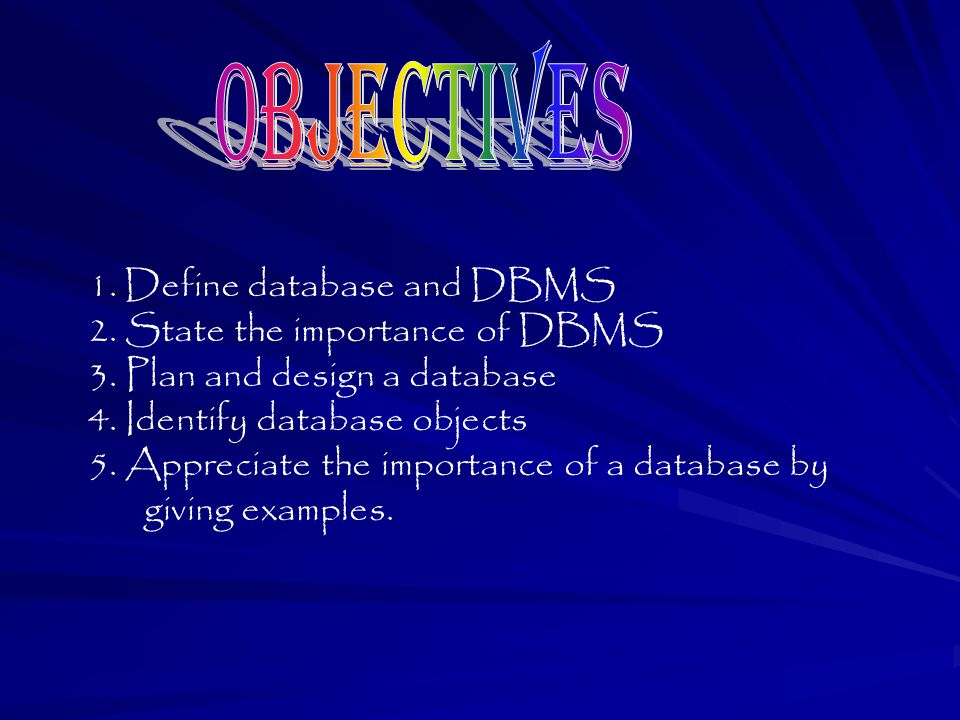 Objectives Define database and DBMS 2. State the importance of DBMS