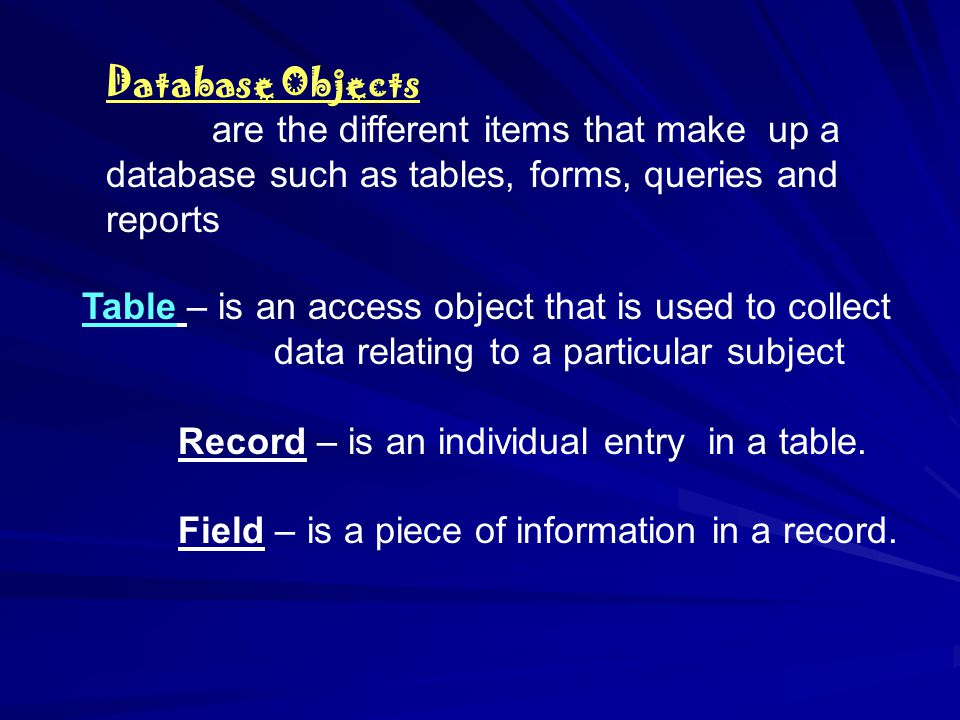 Database Objects are the different items that make up a. database such as tables, forms, queries and.