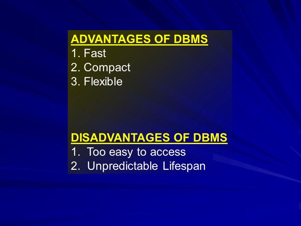 ADVANTAGES OF DBMS 1. Fast. 2. Compact. 3. Flexible. DISADVANTAGES OF DBMS. 1. Too easy to access.