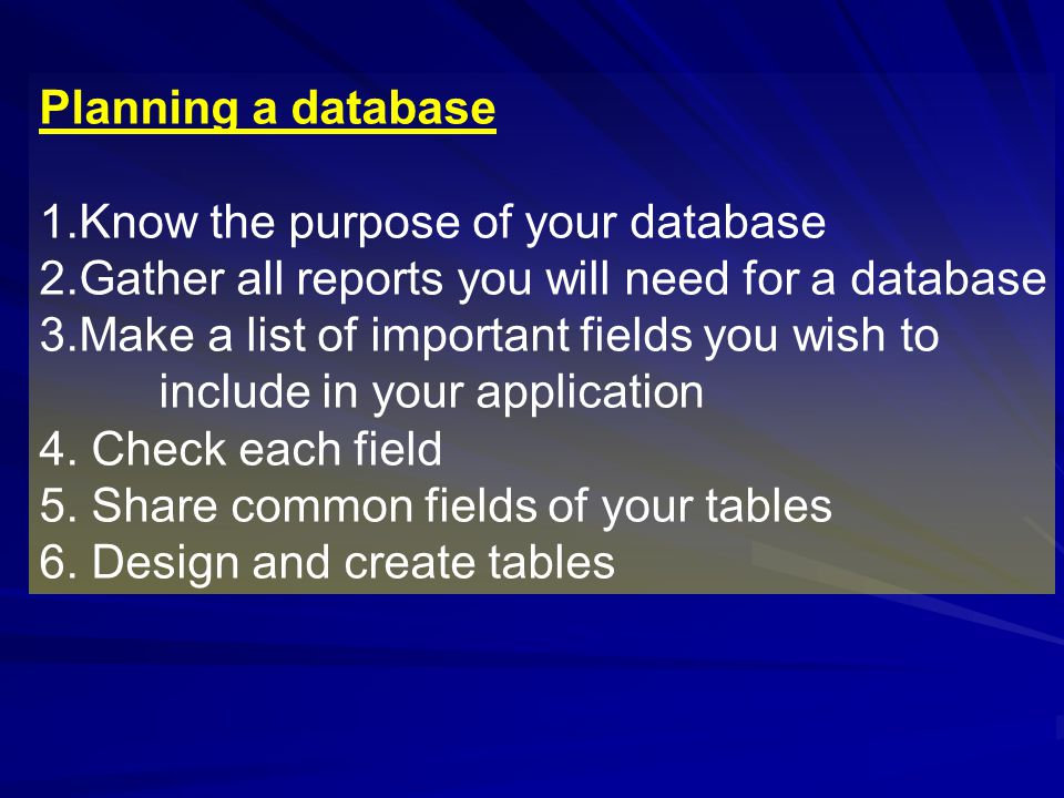 Planning a database Know the purpose of your database. Gather all reports you will need for a database.