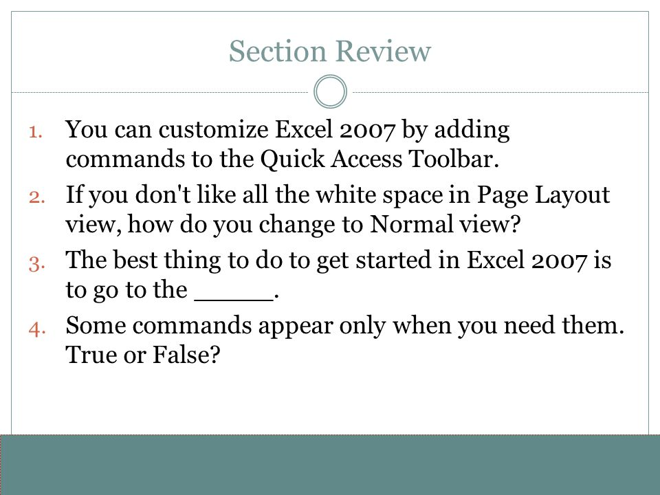 Section Review You can customize Excel 2007 by adding commands to the Quick Access Toolbar.