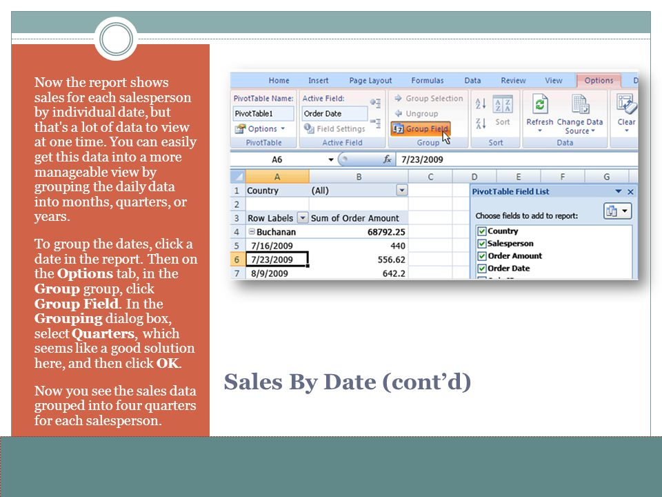 Now the report shows sales for each salesperson by individual date, but that s a lot of data to view at one time. You can easily get this data into a more manageable view by grouping the daily data into months, quarters, or years.