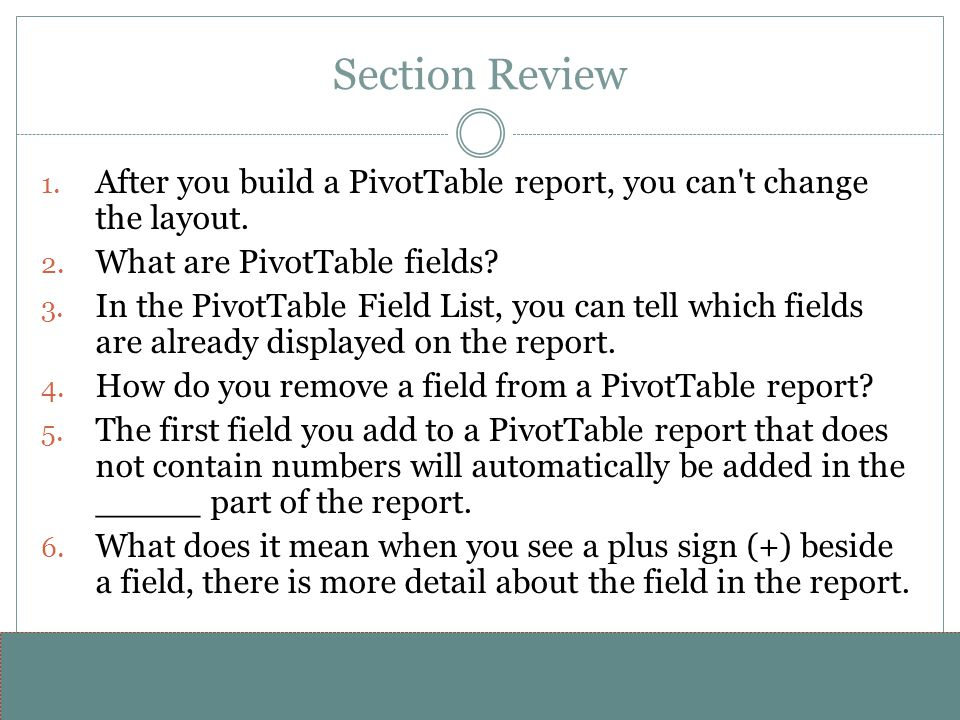 Section Review After you build a PivotTable report, you can t change the layout. What are PivotTable fields