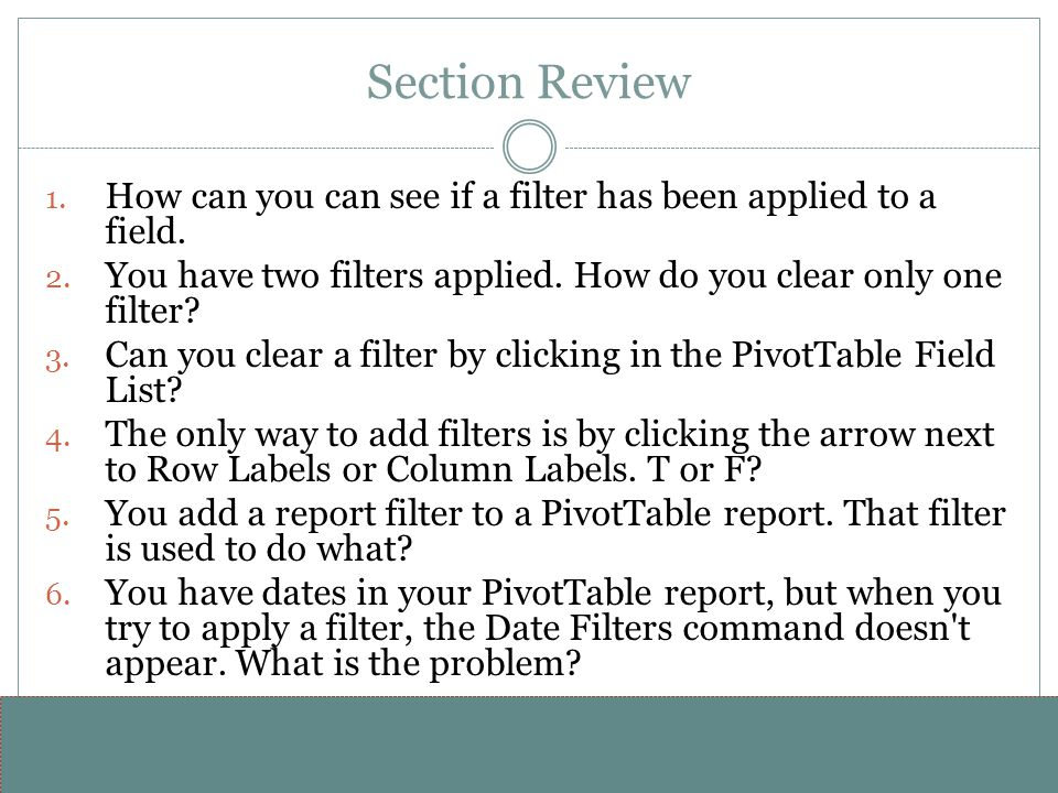 Section Review How can you can see if a filter has been applied to a field. You have two filters applied. How do you clear only one filter