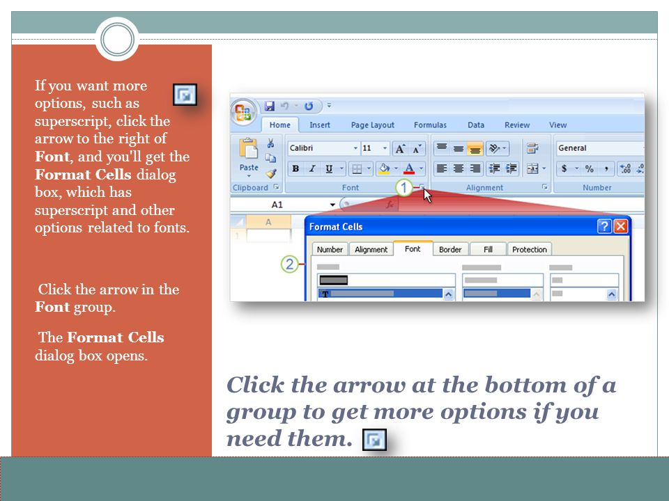 If you want more options, such as superscript, click the arrow to the right of Font, and you ll get the Format Cells dialog box, which has superscript and other options related to fonts.