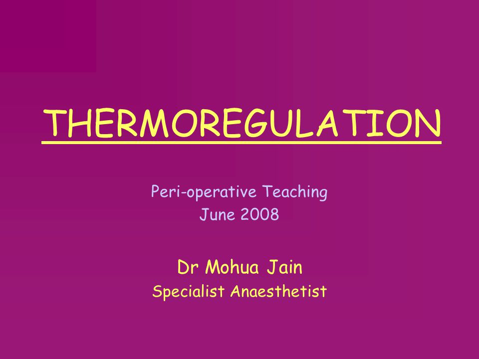 THERMOREGULATION Dr Mohua Jain Peri-operative Teaching June 2008