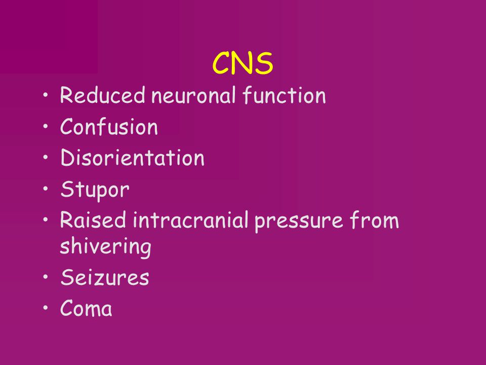 CNS Reduced neuronal function Confusion Disorientation Stupor