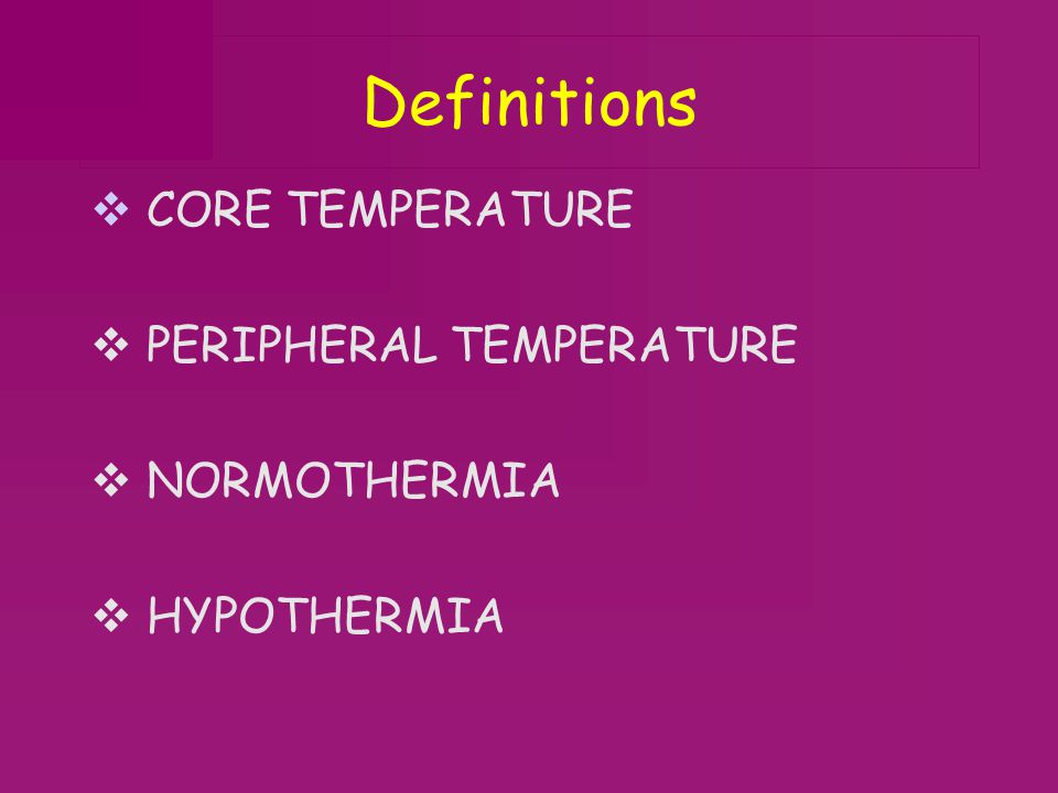 Definitions CORE TEMPERATURE PERIPHERAL TEMPERATURE NORMOTHERMIA