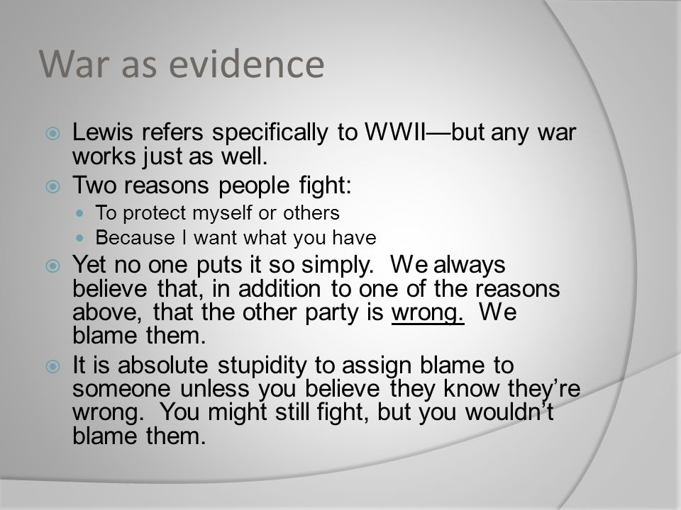 War as evidence Lewis refers specifically to WWII—but any war works just as well. Two reasons people fight: