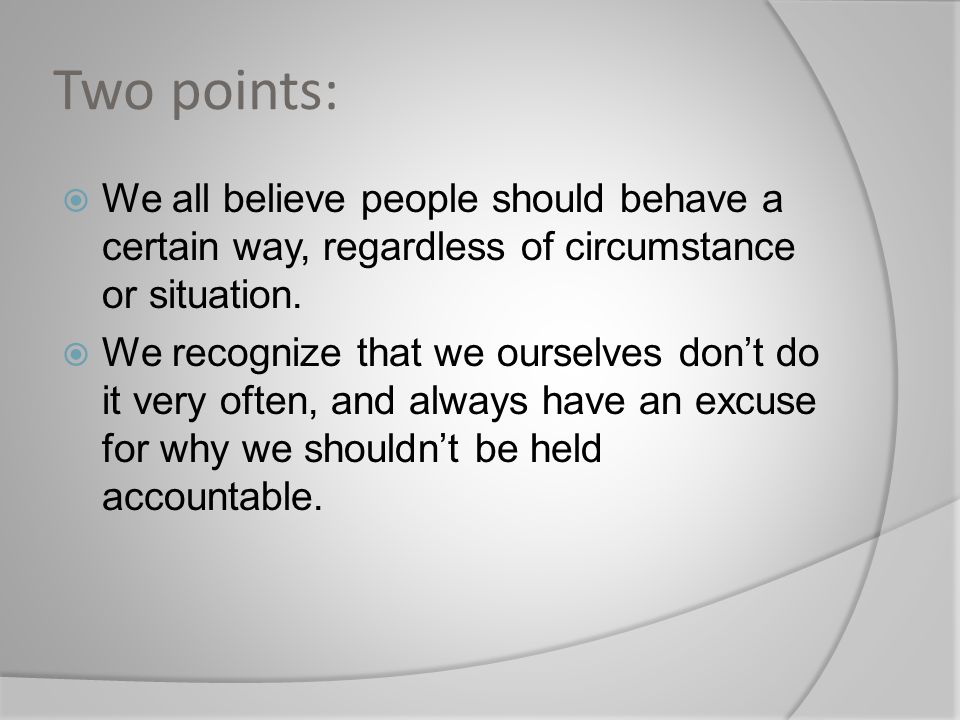 Two points: We all believe people should behave a certain way, regardless of circumstance or situation.
