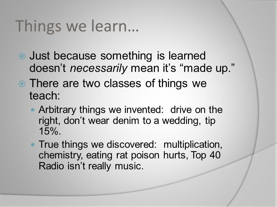 Things we learn… Just because something is learned doesn't necessarily mean it's made up. There are two classes of things we teach: