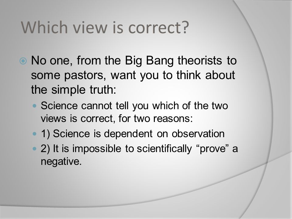 Which view is correct No one, from the Big Bang theorists to some pastors, want you to think about the simple truth: