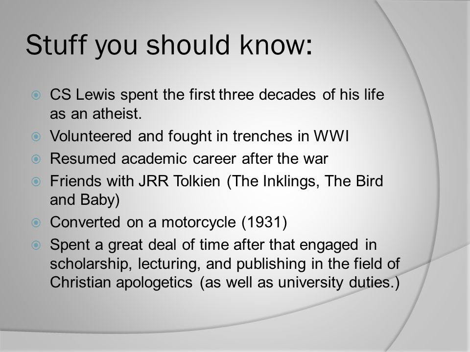 Stuff you should know: CS Lewis spent the first three decades of his life as an atheist. Volunteered and fought in trenches in WWI.